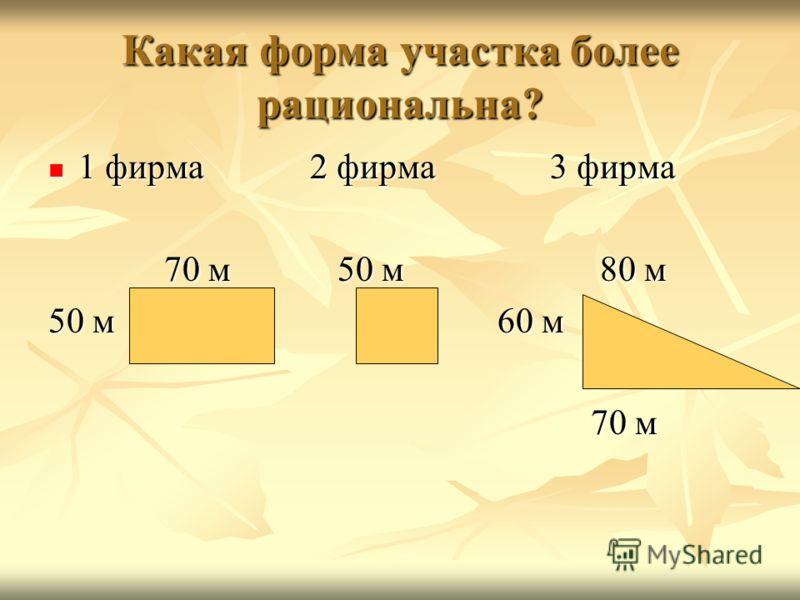 Какая форма участка более рациональна? 1 фирма 2 фирма 3 фирма 1 фирма 2 фирма 3 фирма 70 м 50 м 80 м 70 м 50 м 80 м 50 м 60 м 70 м 70 м