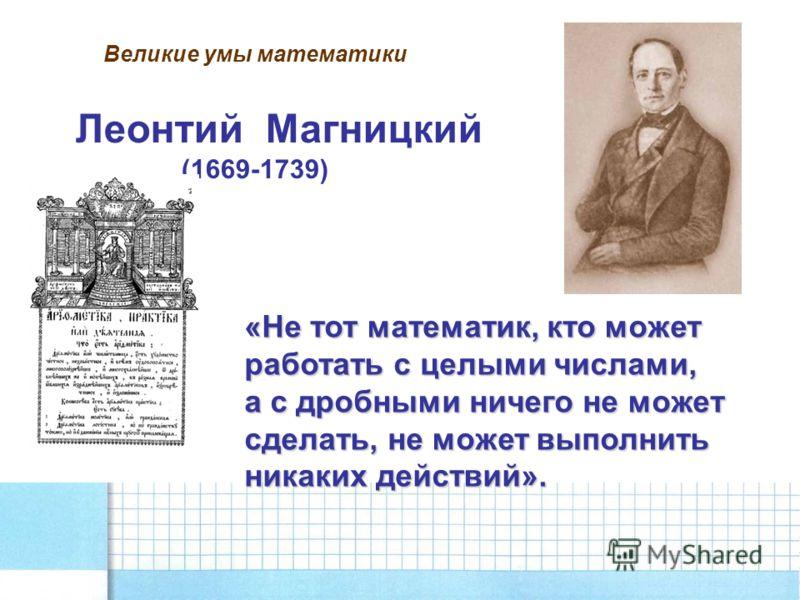 Великие умы математики Леонтий Магницкий (1669-1739) «Не тот математик, кто может работать с целыми числами, а с дробными ничего не может сделать, не может выполнить никаких действий».