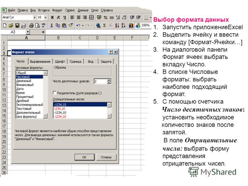Выбор формата данных 1.Запустить приложениеExcel 2.Выделить ячейку и ввести команду [Формат-Ячейки…] 3.На диалоговой панели Формат ячеек выбрать вкладку Число. 4.В списке Числовые форматы: выбрать наиболее подходящий формат. 5.С помощью счетчика Числ