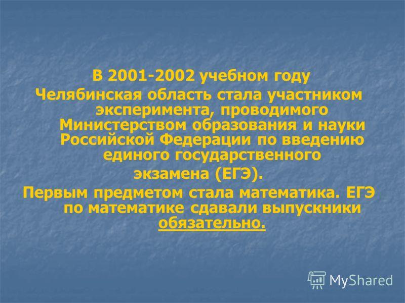 В 2001-2002 учебном году Челябинская область стала участником эксперимента, проводимого Министерством образования и науки Российской Федерации по введению единого государственного экзамена (ЕГЭ). Первым предметом стала математика. ЕГЭ по математике с