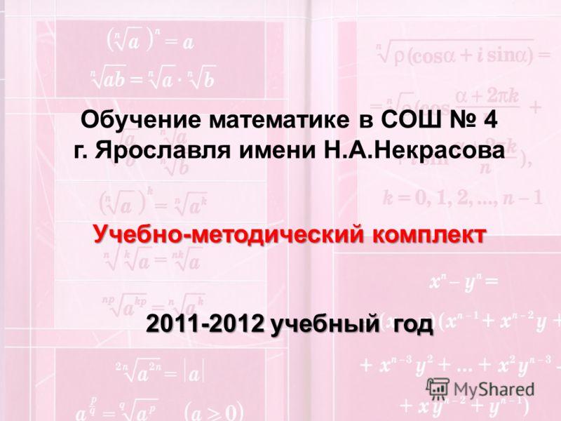 Обучение математике в СОШ 4 г. Ярославля имени Н.А.Некрасова Учебно-методический комплект 2011-2012 учебный год
