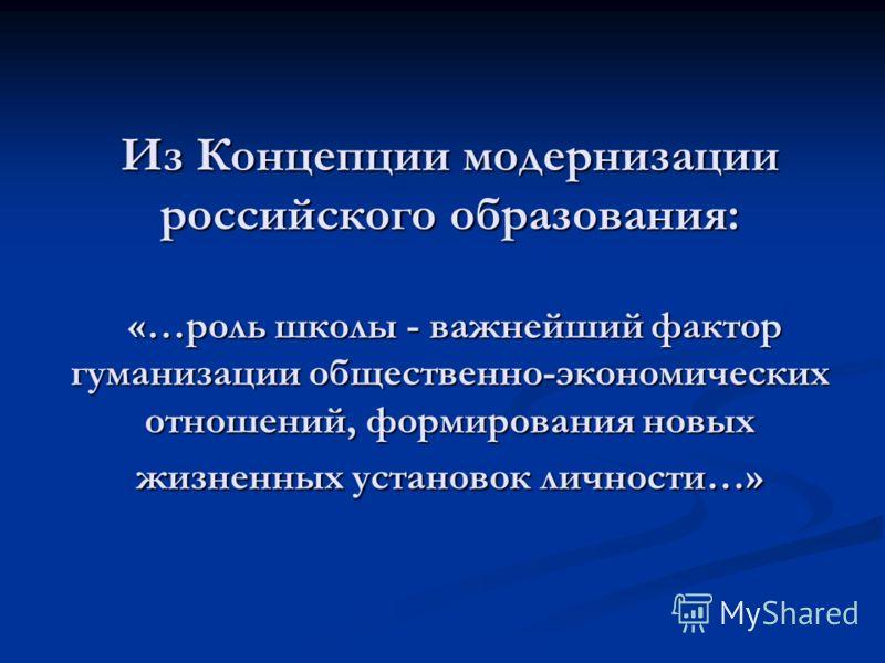 Из Концепции модернизации российского образования: «…роль школы - важнейший фактор гуманизации общественно-экономических отношений, формирования новых жизненных установок личности…»