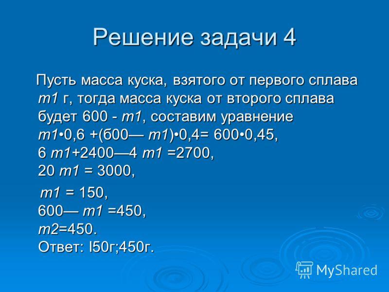 Решение задачи 4 Пусть масса куска, взятого от первого сплава т1 г, тогда масса куска от второго сплава будет 600 - т1, составим уравнение т10,6 +(б00 т1)0,4= 6000,45, 6 т1+24004 т1 =2700, 20 т1 = 3000, Пусть масса куска, взятого от первого сплава т1