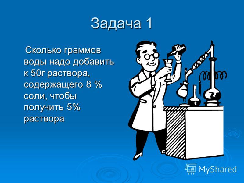 Задача 1 Сколько граммов воды надо добавить к 50г раствора, содержащего 8 % соли, чтобы получить 5% раствора Сколько граммов воды надо добавить к 50г раствора, содержащего 8 % соли, чтобы получить 5% раствора