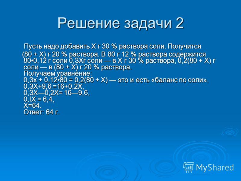 Решение задачи 2 Пусть надо добавить Х г 30 % раствора соли. Получится (80 + Х) г 20 % раствора. В 80 г 12 % раствора содержится 800,12 г соли 0,ЗХг соли в Х г 30 % раствора, 0,2(80 + Х) г соли в (80 + Х) г 20 % раствора. Получаем уравнение: 0,Зх + 0