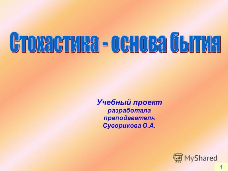 1 Учебный проект разработала преподаватель Суворикова О.А.
