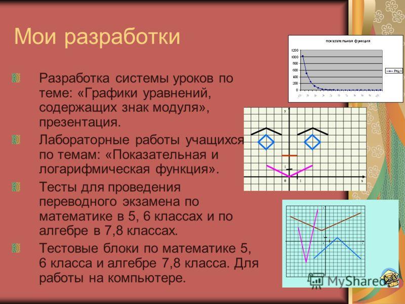 Мои разработки Разработка системы уроков по теме: «Графики уравнений, содержащих знак модуля», презентация. Лабораторные работы учащихся по темам: «Показательная и логарифмическая функция». Тесты для проведения переводного экзамена по математике в 5,