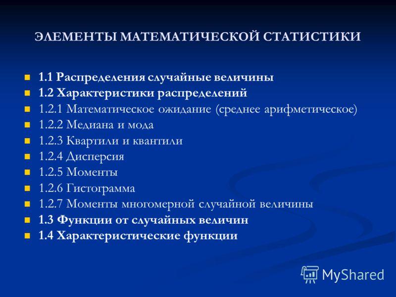 ЭЛЕМЕНТЫ МАТЕМАТИЧЕСКОЙ СТАТИСТИКИ 1.1 Распределения случайные величины 1.2 Характеристики распределений 1.2.1 Математическое ожидание (среднее арифметическое) 1.2.2 Медиана и мода 1.2.3 Квартили и квантили 1.2.4 Дисперсия 1.2.5 Моменты 1.2.6 Гистогр