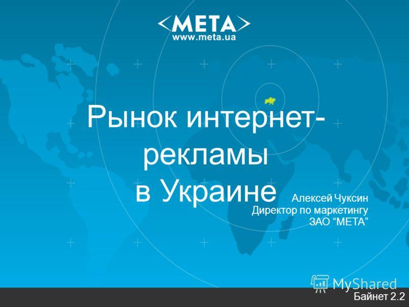 Рынок интернет- рекламы в Украине Байнет 2.2 Алексей Чуксин Директор по маркетингу ЗАО МЕТА