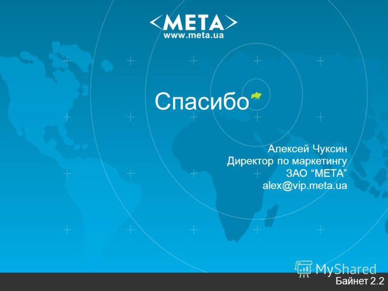 Спасибо Алексей Чуксин Директор по маркетингу ЗАО МЕТА alex@vip.meta.ua Байнет 2.2