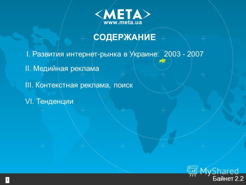3 I. Развития интернет-рынка в Украине: 2003 - 2007 II. Медийная реклама III. Контекстная реклама, поиск VI. Тенденции СОДЕРЖАНИЕ Байнет 2.2