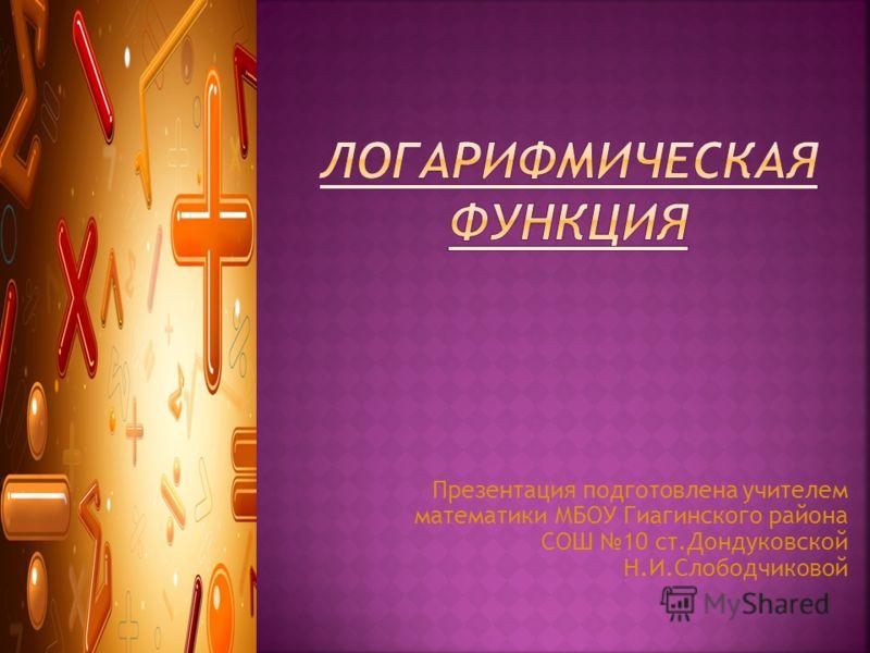 Презентация подготовлена учителем математики МБОУ Гиагинского района СОШ 10 ст.Дондуковской Н.И.Слободчиковой
