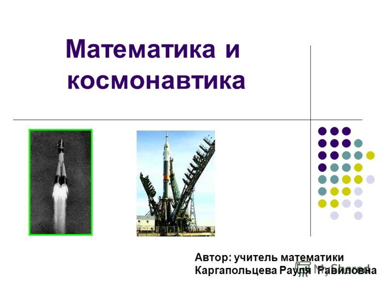 Математика и космонавтика Автор: учитель математики Каргапольцева Рауля Равиловна