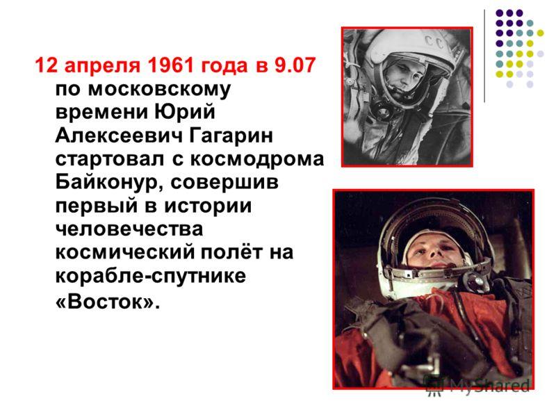 12 апреля 1961 года в 9.07 по московскому времени Юрий Алексеевич Гагарин стартовал с космодрома Байконур, совершив первый в истории человечества космический полёт на корабле-спутнике «Восток».