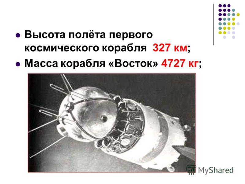 Высота полёта первого космического корабля 327 км; Масса корабля «Восток» 4727 кг;