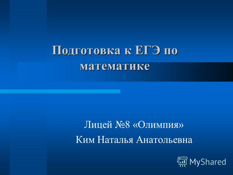 Подготовка к ЕГЭ по математике Лицей 8 «Олимпия» Ким Наталья Анатольевна