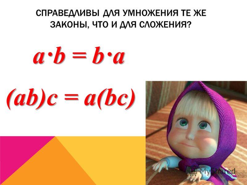 СПРАВЕДЛИВЫ ДЛЯ УМНОЖЕНИЯ ТЕ ЖЕ ЗАКОНЫ, ЧТО И ДЛЯ СЛОЖЕНИЯ? a·b = b·a (ab)с = a(bс)