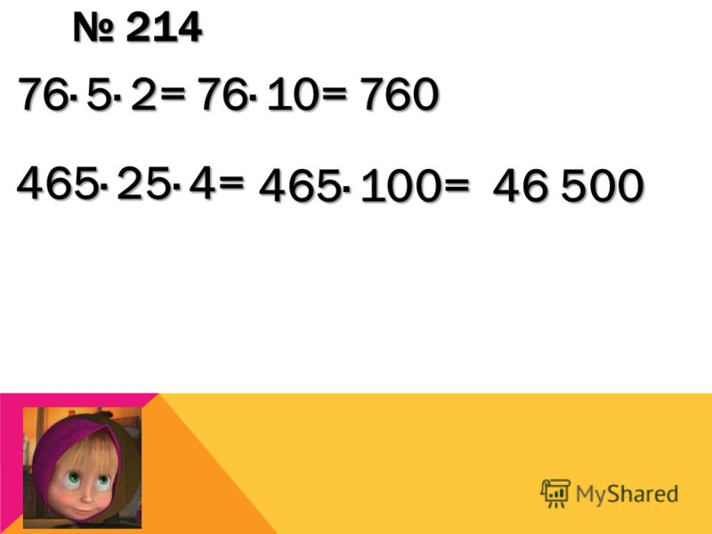 214 214 76· 5· 2= 76· 10= 760 465· 25· 4= 465· 100= 46 500
