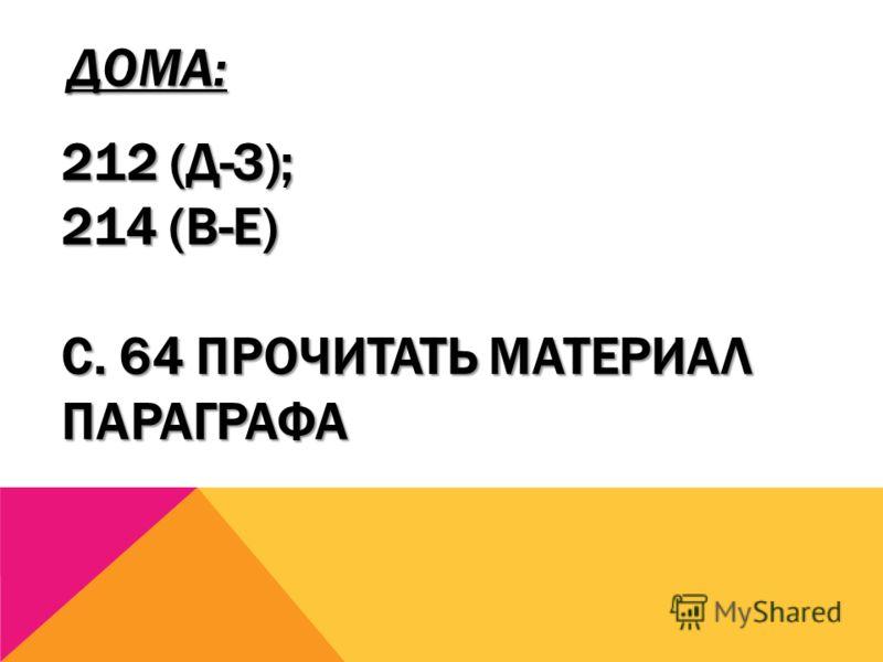 ДОМА: 212 (Д-З); 214 (В-Е) С. 64 ПРОЧИТАТЬ МАТЕРИАЛ ПАРАГРАФА