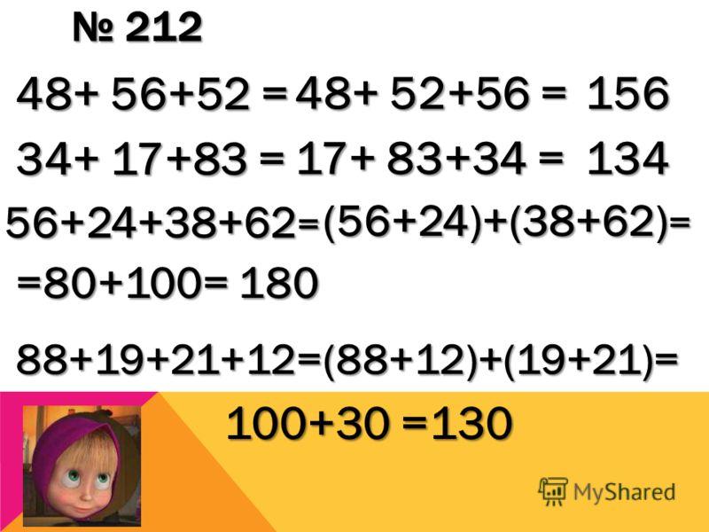 212 212 48+ 56+52 = 48+ 52+56 = 156 34+ 17+83 = 17+ 83+34 = 134 56+24+38+62 = (56+24)+(38+62) = =80+100= 180 88+19+21+12=(88+12)+(19+21)= 100+30 =130