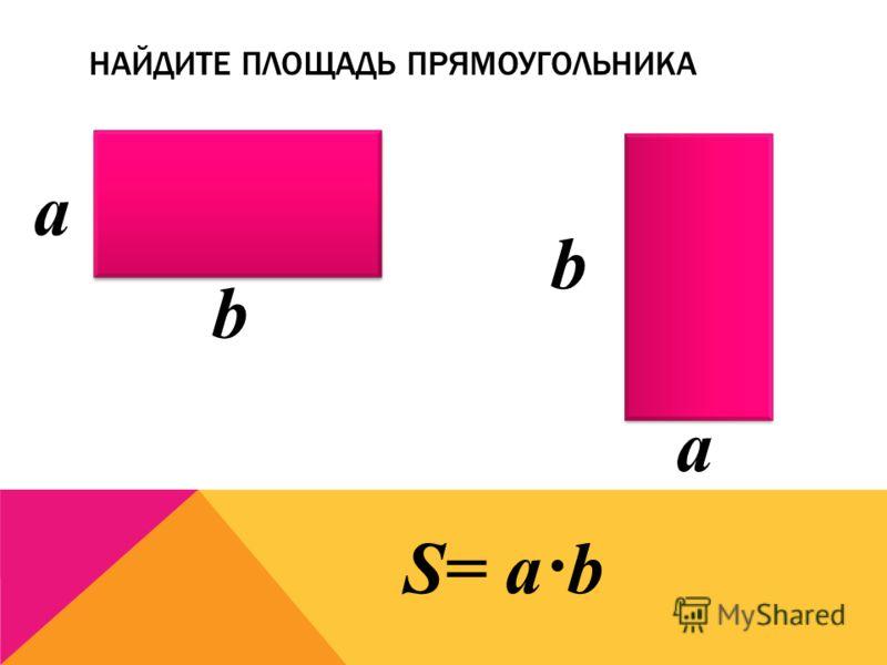НАЙДИТЕ ПЛОЩАДЬ ПРЯМОУГОЛЬНИКА а b b а S= a·b