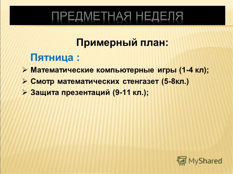 Примерный план: Пятница : Математические компьютерные игры (1-4 кл); Смотр математических стенгазет (5-8кл.) Защита презентаций (9-11 кл.);