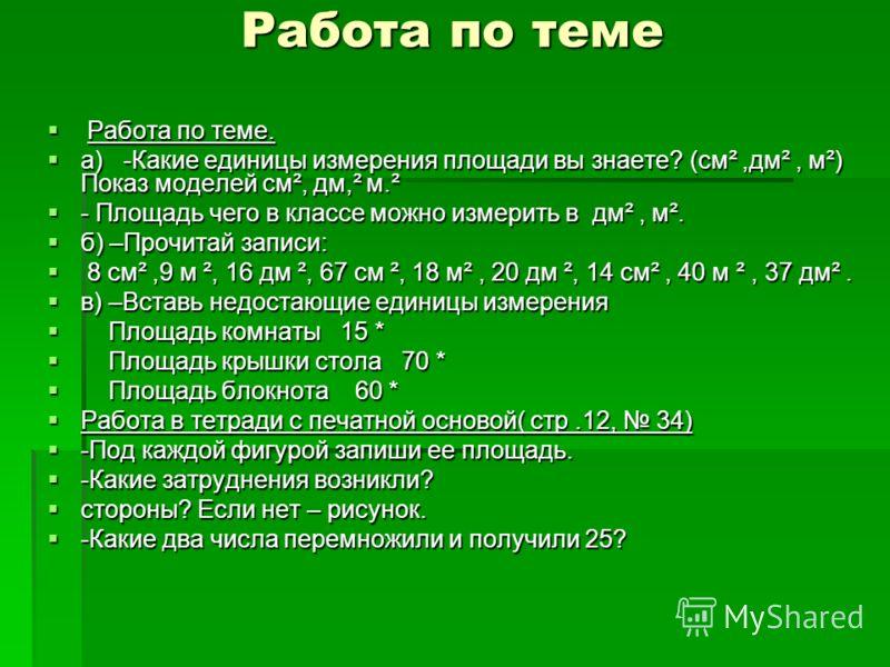 Работа по теме Работа по теме. Работа по теме. а) -Какие единицы измерения площади вы знаете? (см²,дм², м²) Показ моделей см², дм,² м.² а) -Какие единицы измерения площади вы знаете? (см²,дм², м²) Показ моделей см², дм,² м.² - Площадь чего в классе м