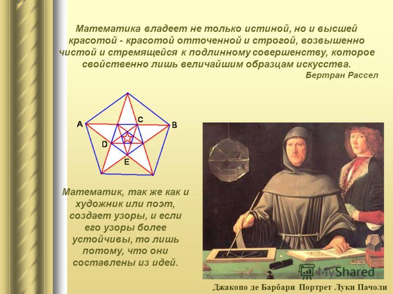 Математика владеет не только истиной, но и высшей красотой - красотой отточенной и строгой, возвышенно чистой и стремящейся к подлинному совершенству, которое свойственно лишь величайшим образцам искусства. Бертран Рассел Математик, так же как и худо