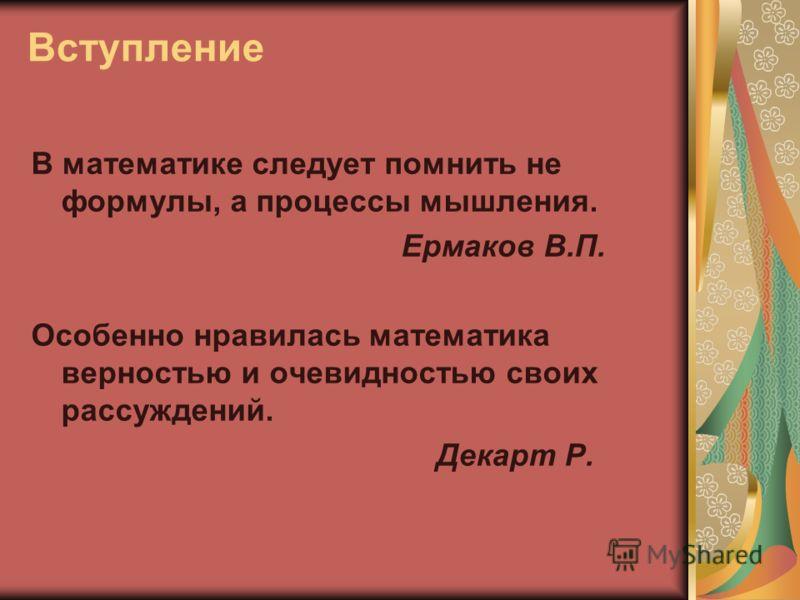 Вступление В математике следует помнить не формулы, а процессы мышления. Ермаков В.П. Особенно нравилась математика верностью и очевидностью своих рассуждений. Декарт Р.