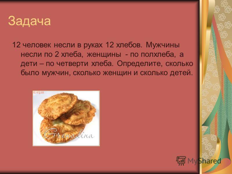 Задача 12 человек несли в руках 12 хлебов. Мужчины несли по 2 хлеба, женщины - по полхлеба, а дети – по четверти хлеба. Определите, сколько было мужчин, сколько женщин и сколько детей.