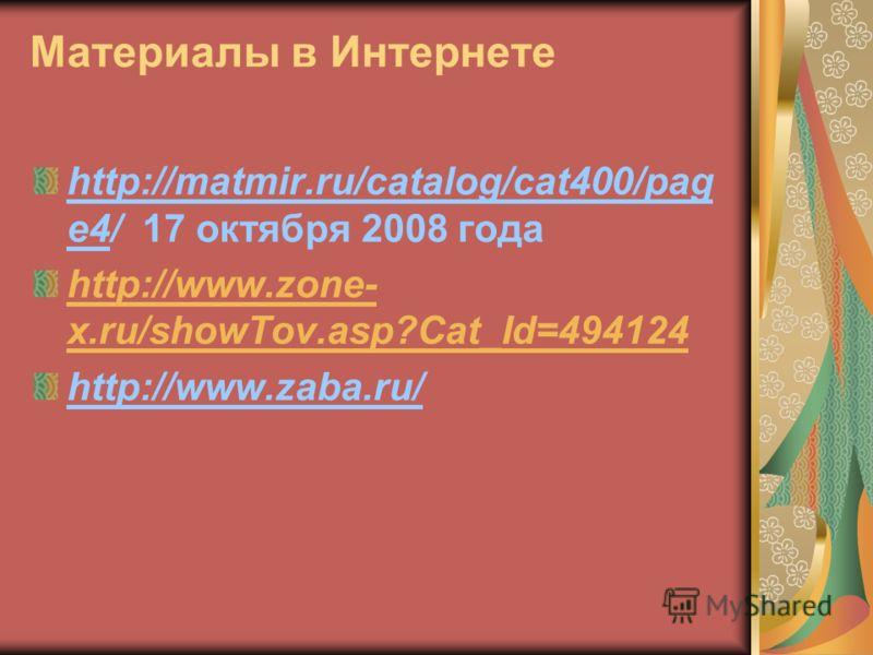 Материалы в Интернете http://matmir.ru/catalog/cat400/pag e4/ 17 октября 2008 года http://www.zone- x.ru/showTov.asp?Cat_Id=494124 http://www.zaba.ru/