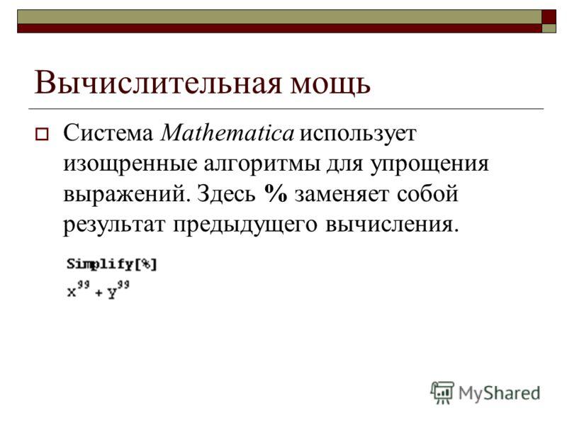 Вычислительная мощь Система Mathematica использует изощренные алгоритмы для упрощения выражений. Здесь % заменяет собой результат предыдущего вычисления.