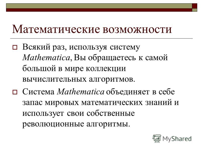 Математические возможности Всякий раз, используя систему Mathematica, Вы обращаетесь к самой большой в мире коллекции вычислительных алгоритмов. Система Mathematica объединяет в себе запас мировых математических знаний и использует свои собственные р
