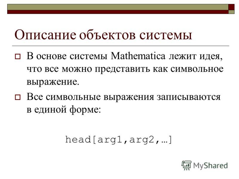 Описание объектов системы В основе системы Mathematica лежит идея, что все можно представить как символьное выражение. Все символьные выражения записываются в единой форме: head[arg1,arg2,…]