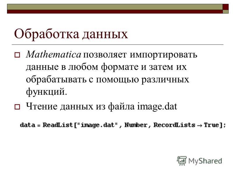 Обработка данных Mathematica позволяет импортировать данные в любом формате и затем их обрабатывать с помощью различных функций. Чтение данных из файла image.dat