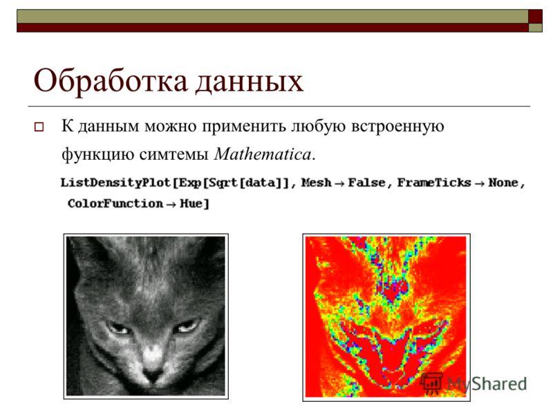 Обработка данных К данным можно применить любую встроенную функцию симтемы Mathematica.