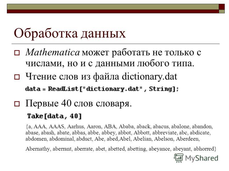 Обработка данных Mathematica может работать не только с числами, но и с данными любого типа. Чтение слов из файла dictionary.dat Первые 40 слов словаря. {a, AAA, AAAS, Aarhus, Aaron, ABA, Ababa, aback, abacus, abalone, abandon, abase, abash, abate, a