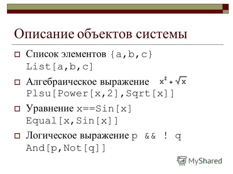 Описание объектов системы Список элементов {a,b,c} List[a,b,c] Алгебраическое выражение Plsu[Power[x,2],Sqrt[x]] Уравнение x==Sin[x] Equal[x,Sin[x]] Логическое выражение p && ! q And[p,Not[q]]