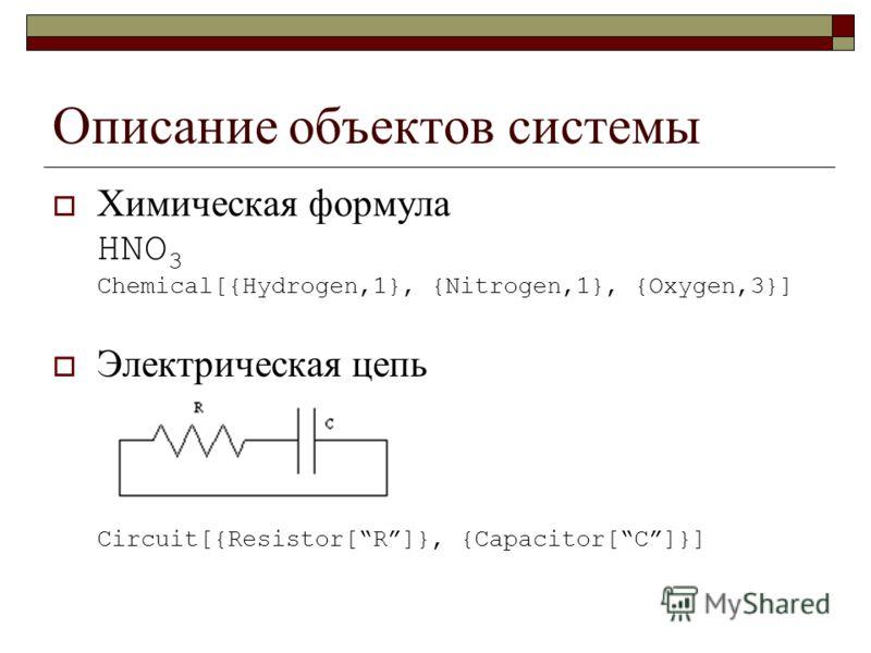 Описание объектов системы Химическая формула HNO 3 Chemical[{Hydrogen,1}, {Nitrogen,1}, {Oxygen,3}] Электрическая цепь Circuit[{Resistor[R]}, {Capacitor[C]}]