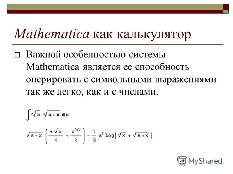 Mathematica как калькулятор Важной особенностью системы Mathematica является ее способность оперировать с символьными выражениями так же легко, как и с числами.