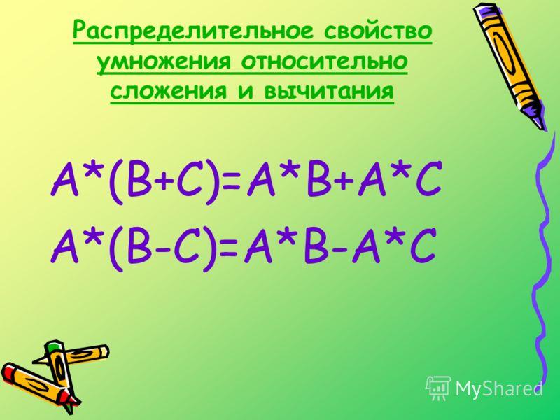 Распределительное свойство умножения относительно сложения и вычитания А*(В+С)=А*В+А*С А*(В-С)=А*В-А*С