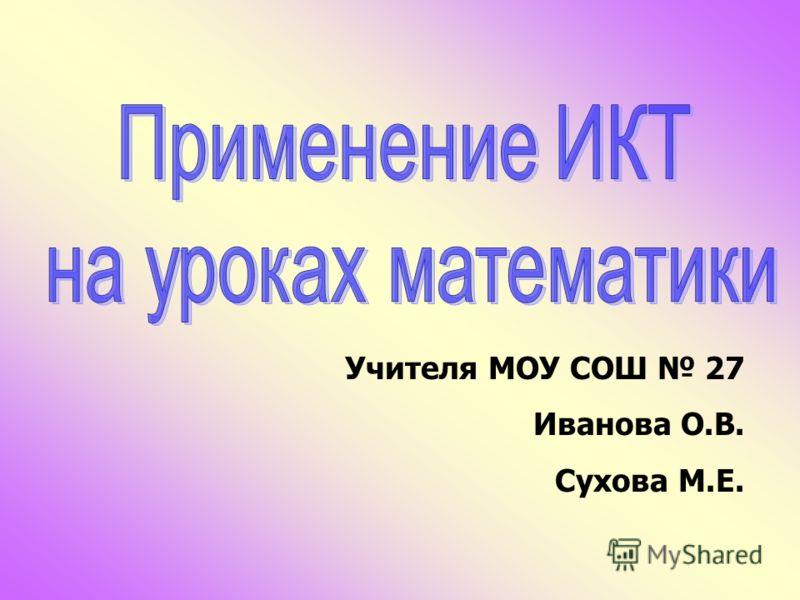 Учителя МОУ СОШ 27 Иванова О.В. Сухова М.Е.