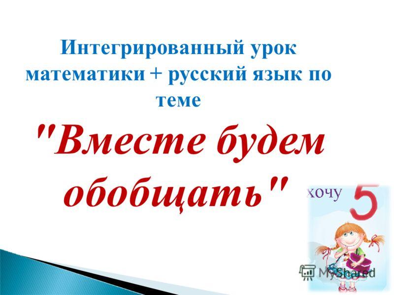 Интегрированный урок математики + русский язык по теме Вместе будем обобщать