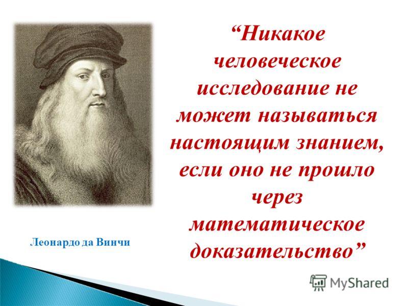 Никакое человеческое исследование не может называться настоящим знанием, если оно не прошло через математическое доказательство Леонардо да Винчи