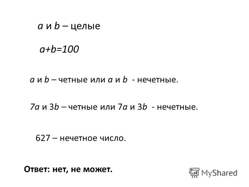 a и b – целые a+b=100 a и b – четные или a и b - нечетные. 7a и 3b – четные или 7a и 3b - нечетные. 627 – нечетное число. Ответ: нет, не может.