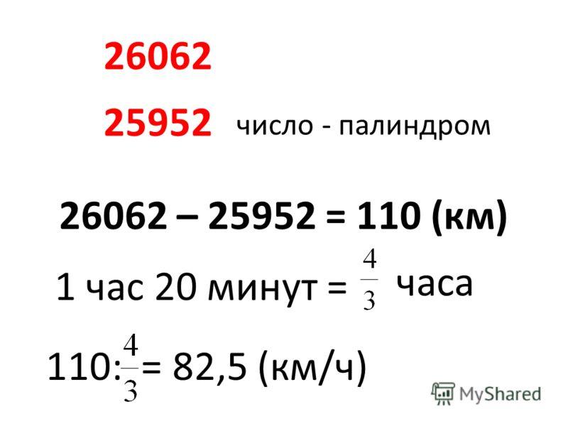 25952 26062 26062 – 25952 = 110 (км) 1 час 20 минут = часа 110: = 82,5 (км/ч) число - палиндром