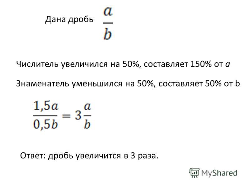 Дана дробь Числитель увеличился на 50%, составляет 150% от a Знаменатель уменьшился на 50%, составляет 50% от b Ответ: дробь увеличится в 3 раза.