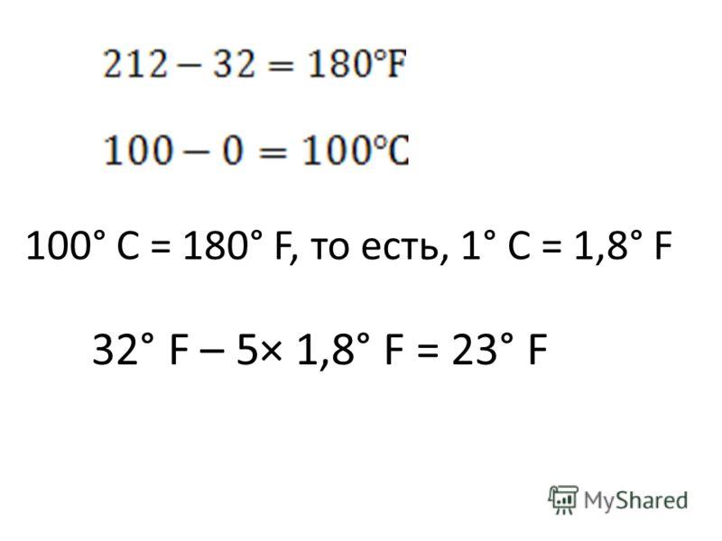 100° С = 180° F, то есть, 1° С = 1,8° F 32° F – 5× 1,8° F = 23° F