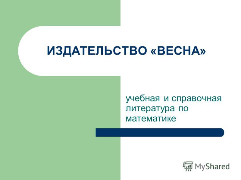 ИЗДАТЕЛЬСТВО «ВЕСНА» учебная и справочная литература по математике
