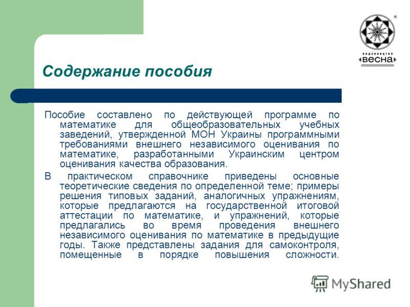 Содержание пособия Пособие составлено по действующей программе по математике для общеобразовательных учебных заведений, утвержденной МОН Украины программными требованиями внешнего независимого оценивания по математике, разработанными Украинским центр